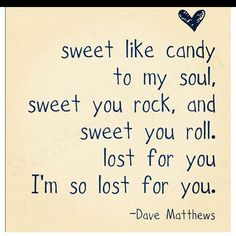 Dave Matthews quote...reminded me why I love DMB sooo much...need to listen to him more, he has all the answers to life...lol