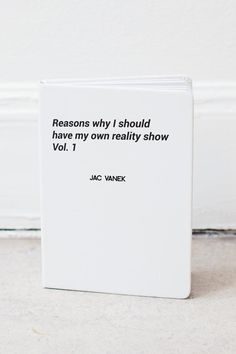 """""""Reasons why I should have my own reality show, Vol 1? is one of many notebooks you will need to document the crazy shit that you can later compile into a teaser reel to send to MTV. Ruled 80 page notebook with a white matte finish faux suede cover with a white graphic. White elastic band and a satin bookmark attached.    Dimensions:5 x 7""""   Reality Show Notebook  by Jac Vanek. Accessories Canada"""