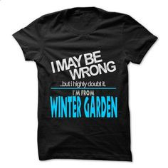 I May Be Wrong But I Highly Doubt It I am From... Winter Garden - 99 Cool City Shirt ! - t shirt printing #Tshirt #clothing
