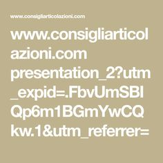 www.consigliarticolazioni.com presentation_2?utm_expid=.FbvUmSBIQp6m1BGmYwCQkw.1&utm_referrer=