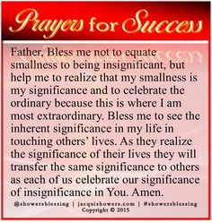 PRAYER FOR SUCCESS: Father, Bless me not to equate smallness to being insignificant, but help me to realize that my smallness is my significance and to celebrate the ordinary because this is where I am most extraordinary. Bless me to see the inherent significance in my life in touching others' lives. As they realize the significance of their lives they will transfer the same significance to others as each of us celebrate our significance of insignificance in You. Amen. #showersblessing