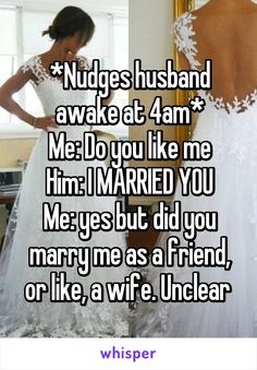 *Nudges husband awake at Me: Do you like me Him: I MARRIED YOU Me: yes but did you marry me as a friend, or like, a wife. Funny Picture Quotes, Funny Pictures, Funny Quotes, Funny Memes, Wtf Funny, Hilarious, Do You Marry Me, Whisper Quotes, Humor