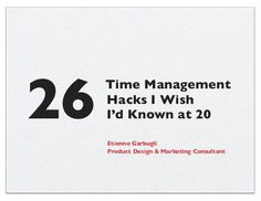 26 Time Management Hacks I Wish I'd Known at 20 by Etienne Garbugli @egarbugli, via Slideshare