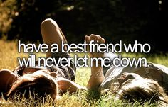 Have a best friend who will never let me down.