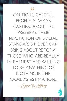 """""""Cautious, careful people always casting about to preserve their reputation or social standards never can bring about reform. Those who are really in earnest are willing to be anything or nothing in the world's estimation..."""" ― Susan B. Anthony 
