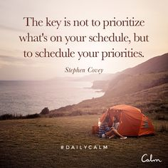 The key is not to prioritize what's on your schedule, but to schedule your priorities. — Stephen Covey Quote from the Daily Calm
