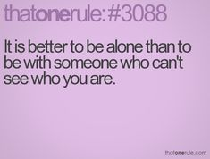 It is better to be alone than to be with someone who can't see who you are.