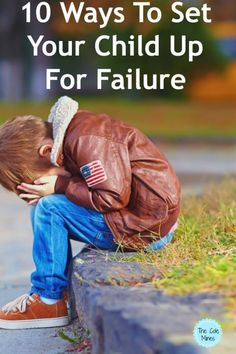 Setting Your Child Up For Failure -- Are you inadvertently doing these 10 ways that set your child up for failure?  Sometimes we even think we are being good parents while doing them because we only want our children to be happy.