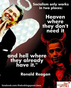 """Socialism only works in two places, Heaven where they don't need it & Hell where they already have it."" Ronald Reagan"
