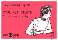 Day Drinking Equals CTRL -ALT -DELETE On your entire day.