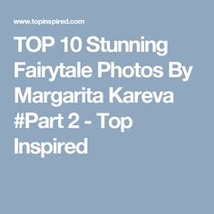 TOP 10 Stunning Fairytale Photos By Margarita Kareva #Part 2 - Top Inspired