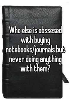 Who else is obssesed with buying notebooks/journals but never doing anything with them? God, it's embarrassing but true. True Words, Funny Quotes, Funny Memes, Hilarious, Whisper Confessions, Whisper App, Literally Me, Lol So True, Describe Me