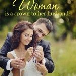 Woman is a crown to her husband.