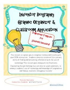 This lesson is a great way to integrate literacy and history with your STEM instruction.  Students practice essential 21st century skills of finding and presenting information with the use of technology! What's included:Inventor Biography Graphic OrganizerClassroom Application -Teacher DirectionPower-Point Templates for Student Presentations(Compatible with Windows 97-2003, and Windows Version)The PowerPoint Templates have been created to make formatting student presentations simple at the culmi...