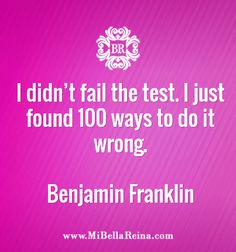 """""""I didn't fail the test. I just found 100 ways to do it wrong."""" - Benjamin Franklin"""