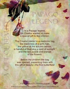 """""""In a Papago legend, the Creator wanted to make a special gift to the children. The Creator placed in a medicine bag the blackness of a girl's hair, yellow of the autumn leaves, a handful of blue sky, a spot of sunlight, and the red, purple and orange of the flowers. Before the children the bag was opened, presenting them with this gift of beauty—the first butterflies!"""" —Papago Legend: A Gift of Beauty: www.QuantumGrace.net ..*"""