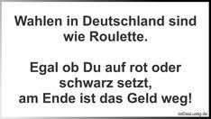 Wahlen in Deutschland sind wie Roulette.  Egal ob Du auf rot oder schwarz setzt, am Ende ist das Geld weg! ... gefunden auf https://www.istdaslustig.de/spruch/2957 #lustig #sprüche #fun #spass
