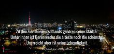 """""""Zu den Zierden Deutschlands gehören seine Städte. Unter ihnen ist Berlin weder die älteste noch die schönste. Unerreicht aber ist seine Lebendigkeit."""" Richard von Weizsäcker"""