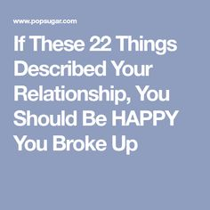 If These 22 Things Described Your Relationship, You Should Be HAPPY You Broke Up