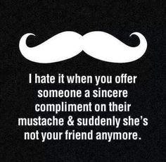 I hate when you give someone a sincere compliment about thier mustache and then all of a sudden she doesn't want to talk to you anymore ...