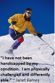 """I have not been handicapped by my condition.  I am physically challenged and differently able."" ~ Janet Barnes"