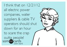 I think that on 12/21/12 all electric power companies, water suppliers & cable TV operators should shut down for an hour to scare the crap outta people!
