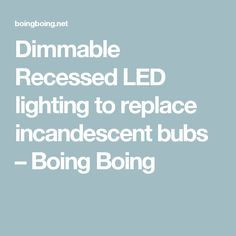 Dimmable Recessed LED lighting to replace incandescent bubs – Boing Boing