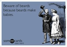 Beware of beards because beards make babies.