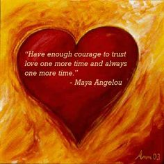 """Have Enough Courage To Trust Love One More Time And Always One More Time"" 