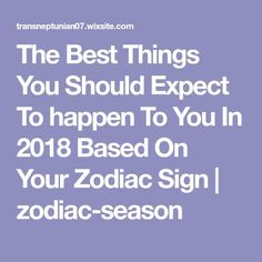 The Best Things You Should Expect To happen To You In 2018 Based On Your Zodiac Sign | zodiac-season