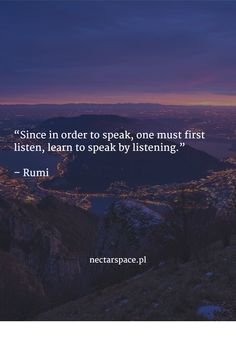 """Since in order to speak, one must first listen, learn to speak by listening.""   – Rumi"