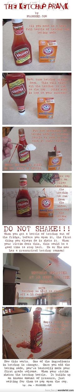If only I WANTED to clean up ketchup, this would be awesome. The ketchup prank. Baking soda in ketchup bottle, when shook it will explode. This website has tons of great pranks :)