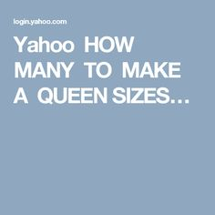 Yahoo HOW  MANY TO MAKE  A QUEEN SIZES…