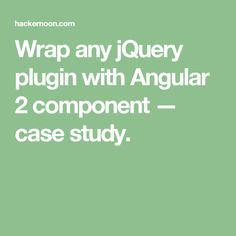 Wrap any jQuery plugin with Angular 2 component — case study.