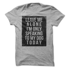 Leave me alone Im only speaking to my dog today T-shirt