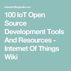100 IoT Open Source Development Tools And Resources - Internet Of Things Wiki
