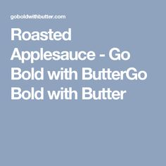 Roasted Applesauce - Go Bold with ButterGo Bold with Butter