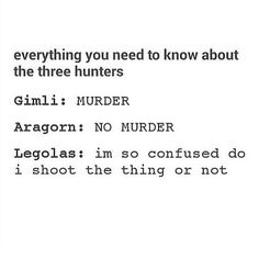 Everything you need to know about the three hunters: Gimli: MURDER. Aragorn: NO MURDER. Legolas: I'm so confused do I shoot the thing or not? O Hobbit, Hobbit Hole, Gandalf, Legolas And Aragorn, J. R. R. Tolkien, Into The West, Middle Earth, Lord Of The Rings, One Does Not Simply
