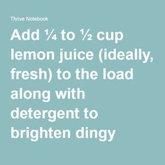 Add ¼ to ½ cup lemon juice (ideally, fresh) to the load along with detergent to brighten dingy whites. Be careful to separate out any colors, though—like bleach, it could cause them to fade.