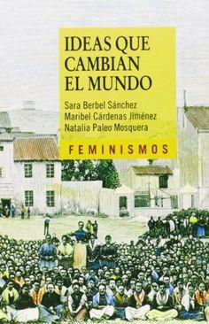Ideas que cambian el mundo : una mirada desde la izquierda feminista / Sara Berbel Sánchez, Maribel Cárdenas Jimenez, Natalia Paleo Mosquera
