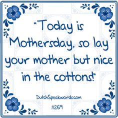 Vandaag is het moederdag, dus leg je moeder maar eens lekker in de watten.(verwennen)