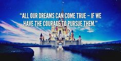 All our dreams can come true – if we have the courage to pursue them.