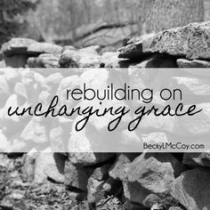 Rebuilding on Unchanging Grace | Choosing a life foundation after loss.  BeckyLMcCoy.com  widow | grief | loss