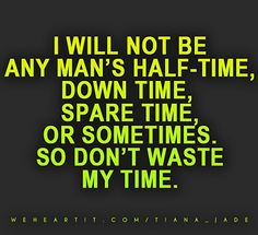 I will not be any man's half-time, down time, spare time, or sometimes. So don't waste my time.  #quote #words #text