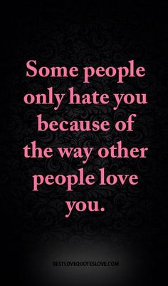 Some people only hate you because of the way other people love you.