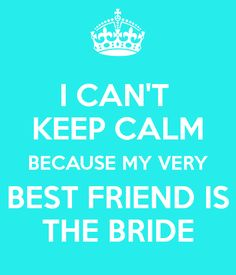I CAN'T KEEP CALM BECAUSE MY VERY BEST FRIEND IS THE BRIDE Keep Calm Quotes, Me Quotes, Best Friend Wedding Quotes, Keep Calm Wedding, Bridal Quotes, Best Freinds, A Moment To Remember, Cant Keep Calm, Team Bride