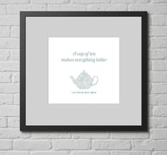 Personalised Print - A Cup of Tea Makes Everything Better. This personalised typographic art print is a fun gift for anyone who lioves by the rule 'a cup of tea makes everyething better', or simply offers you a cup of tea whenever you call around, no matter what the occassion.