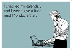 Or tuesday wednesday thursday friday and the weekend is game for just not given a fuck not even a half of one ^.^