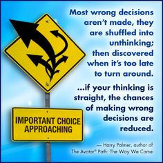 Most wrong decisions aren't made, they are shuffled into unthinking; then discovered when it's too late to turn around. ...if your thinking is straight, the chances of making wrong decisions are reduced. — Harry Palmer, author of The Avatar® Path: The Way We Came