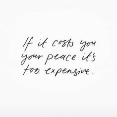 If it costs you your peace it's too expensive